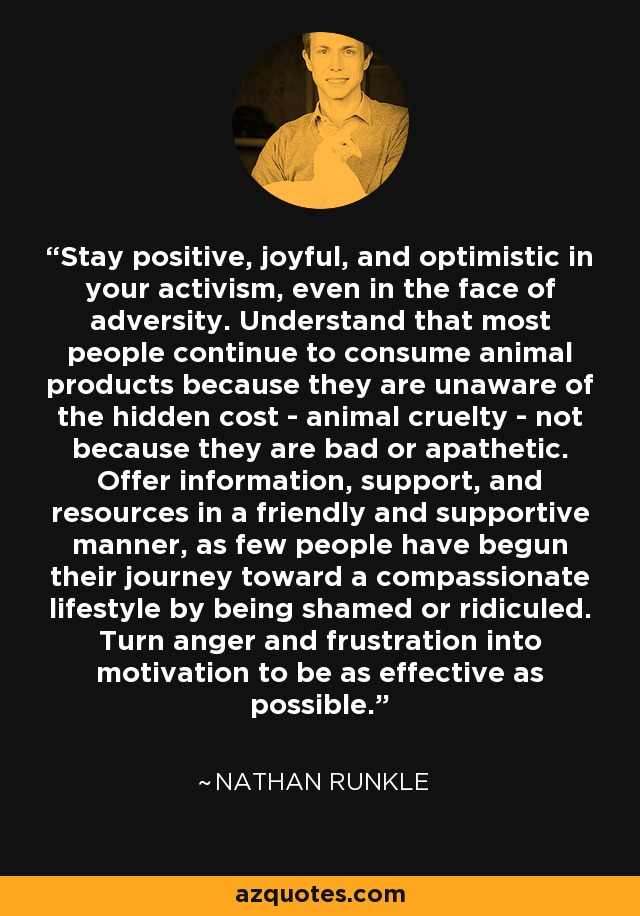 Stay positive, joyful, and optimistic in your activism, even in the face of adversity. Understand that most people continue to consume animal products because they are unaware of the hidden cost - animal cruelty - not because they are bad or apathetic. Offer information, support, and resources in a friendly and supportive manner, as few people have begun their journey toward a compassionate lifestyle by being shamed or ridiculed. Turn anger and frustration into motivation to be as effective as possible. - Nathan Runkle