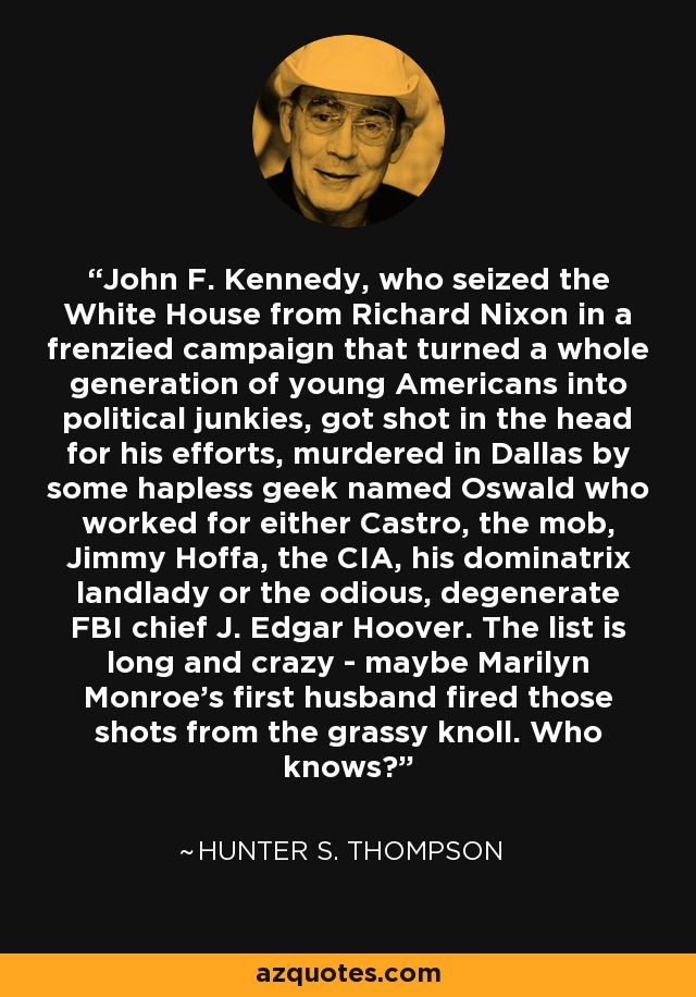 John F. Kennedy, who seized the White House from Richard Nixon in a frenzied campaign that turned a whole generation of young Americans into political junkies, got shot in the head for his efforts, murdered in Dallas by some hapless geek named Oswald who worked for either Castro, the mob, Jimmy Hoffa, the CIA, his dominatrix landlady or the odious, degenerate FBI chief J. Edgar Hoover. The list is long and crazy - maybe Marilyn Monroe's first husband fired those shots from the grassy knoll. Who knows? - Hunter S. Thompson