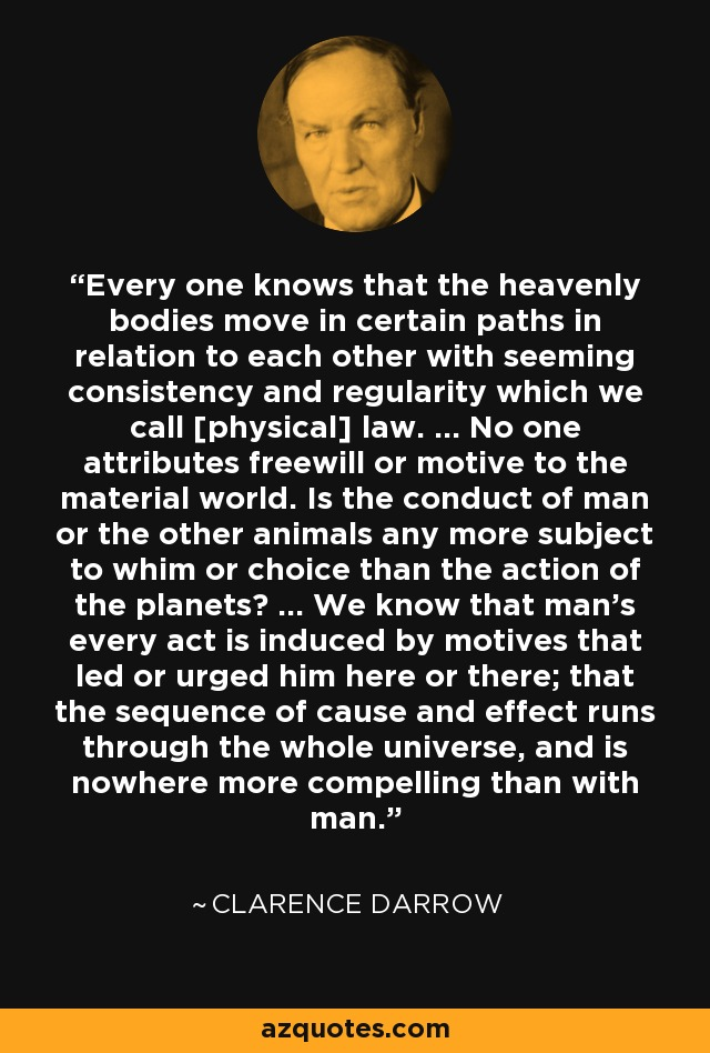 Every one knows that the heavenly bodies move in certain paths in relation to each other with seeming consistency and regularity which we call [physical] law. ... No one attributes freewill or motive to the material world. Is the conduct of man or the other animals any more subject to whim or choice than the action of the planets? ... We know that man's every act is induced by motives that led or urged him here or there; that the sequence of cause and effect runs through the whole universe, and is nowhere more compelling than with man. - Clarence Darrow