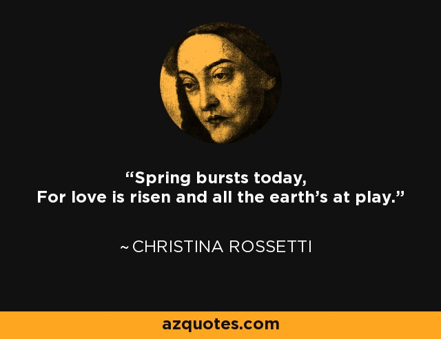 Spring bursts today, For love is risen and all the earth's at play. - Christina Rossetti