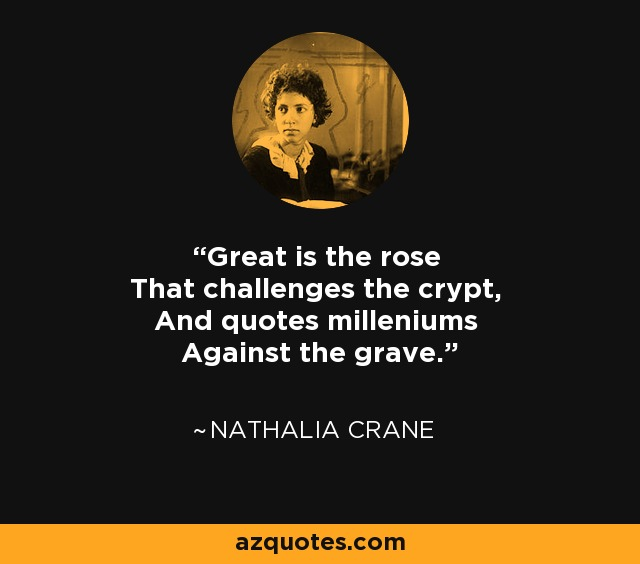 Great is the rose That challenges the crypt, And quotes milleniums Against the grave. - Nathalia Crane