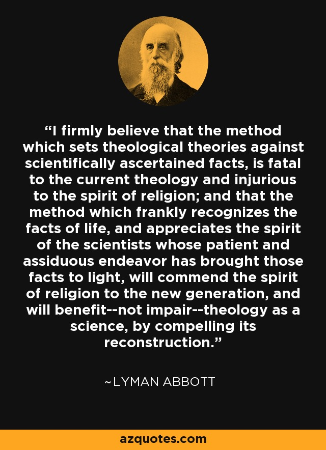I firmly believe that the method which sets theological theories against scientifically ascertained facts, is fatal to the current theology and injurious to the spirit of religion; and that the method which frankly recognizes the facts of life, and appreciates the spirit of the scientists whose patient and assiduous endeavor has brought those facts to light, will commend the spirit of religion to the new generation, and will benefit--not impair--theology as a science, by compelling its reconstruction. - Lyman Abbott
