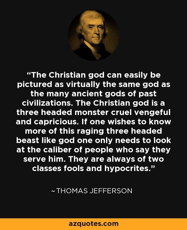 The Christian god can easily be pictured as virtually the same god as the many ancient gods of past civilizations. The Christian god is a three headed monster cruel vengeful and capricious. If one wishes to know more of this raging three headed beast like god one only needs to look at the caliber of people who say they serve him. They are always of two classes fools and hypocrites. - Thomas Jefferson