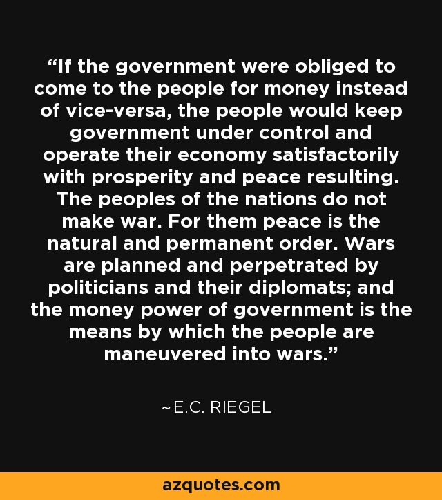 If the government were obliged to come to the people for money instead of vice-versa, the people would keep government under control and operate their economy satisfactorily with prosperity and peace resulting. The peoples of the nations do not make war. For them peace is the natural and permanent order. Wars are planned and perpetrated by politicians and their diplomats; and the money power of government is the means by which the people are maneuvered into wars. - E.C. Riegel
