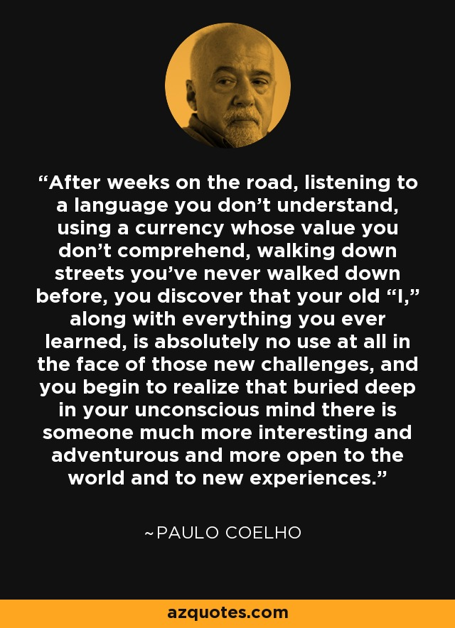 """After weeks on the road, listening to a language you don't understand, using a currency whose value you don't comprehend, walking down streets you've never walked down before, you discover that your old """"I,"""" along with everything you ever learned, is absolutely no use at all in the face of those new challenges, and you begin to realize that buried deep in your unconscious mind there is someone much more interesting and adventurous and more open to the world and to new experiences. - Paulo Coelho"""