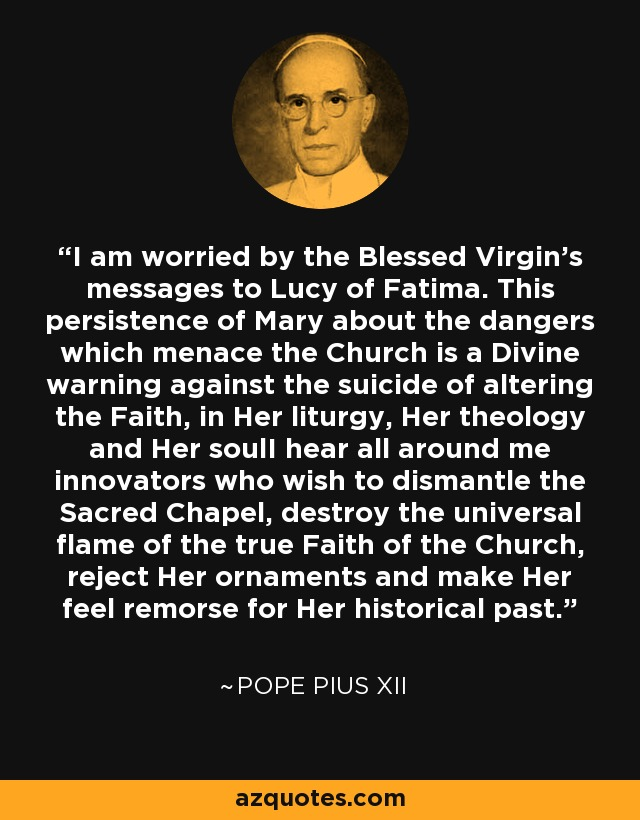 I am worried by the Blessed Virgin's messages to Lucy of Fatima. This persistence of Mary about the dangers which menace the Church is a Divine warning against the suicide of altering the Faith, in Her liturgy, Her theology and Her soulI hear all around me innovators who wish to dismantle the Sacred Chapel, destroy the universal flame of the true Faith of the Church, reject Her ornaments and make Her feel remorse for Her historical past. - Pope Pius XII
