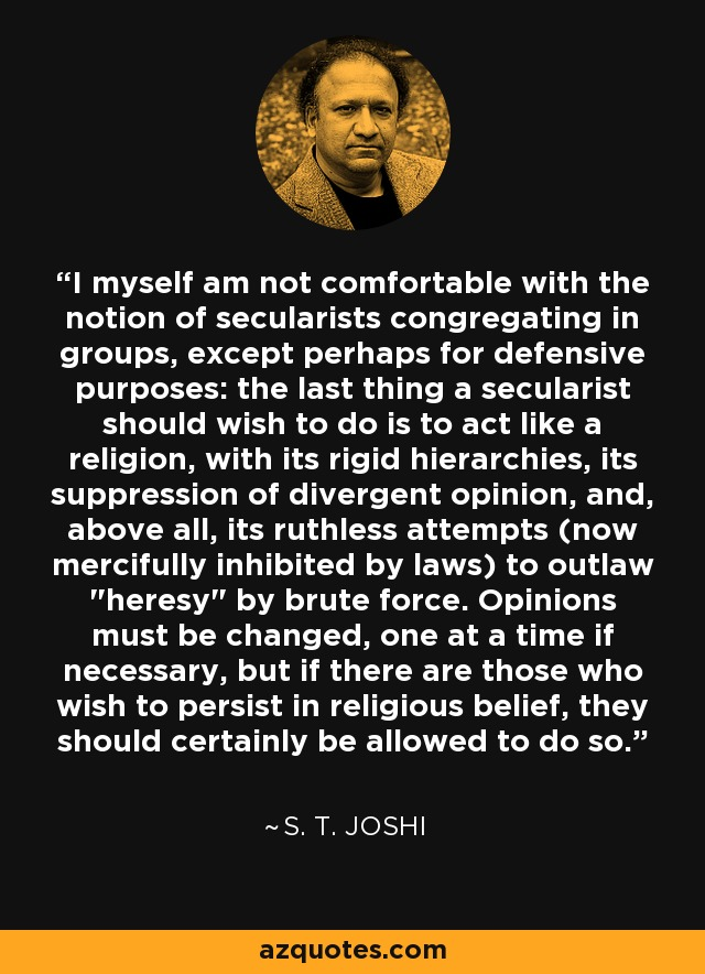 I myself am not comfortable with the notion of secularists congregating in groups, except perhaps for defensive purposes: the last thing a secularist should wish to do is to act like a religion, with its rigid hierarchies, its suppression of divergent opinion, and, above all, its ruthless attempts (now mercifully inhibited by laws) to outlaw