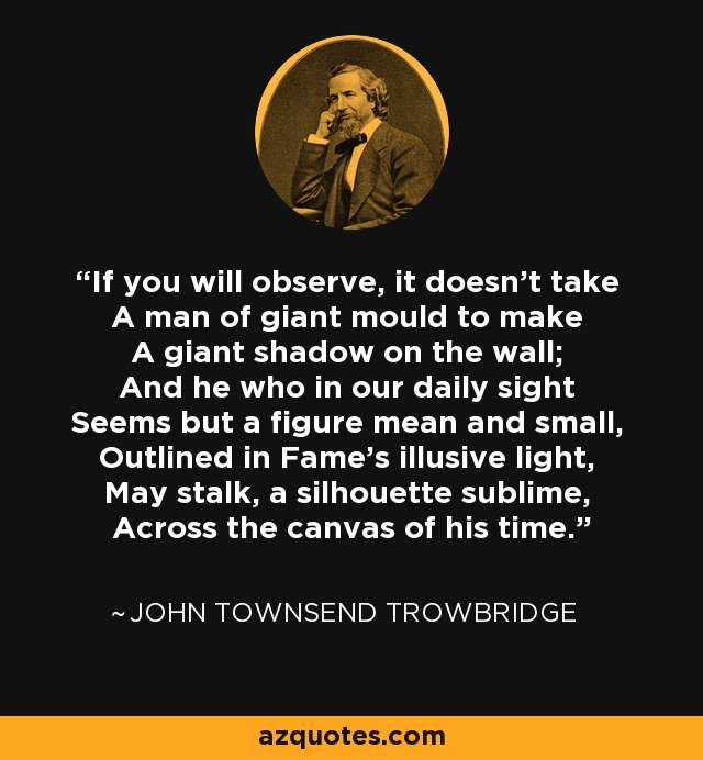 If you will observe, it doesn't take A man of giant mould to make A giant shadow on the wall; And he who in our daily sight Seems but a figure mean and small, Outlined in Fame's illusive light, May stalk, a silhouette sublime, Across the canvas of his time. - John Townsend Trowbridge