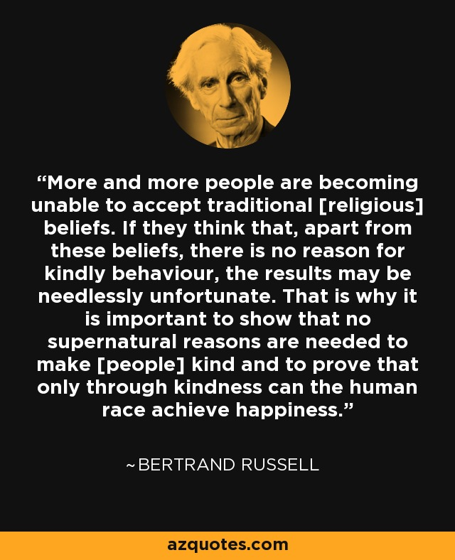 More and more people are becoming unable to accept traditional [religious] beliefs. If they think that, apart from these beliefs, there is no reason for kindly behaviour, the results may be needlessly unfortunate. That is why it is important to show that no supernatural reasons are needed to make [people] kind and to prove that only through kindness can the human race achieve happiness. - Bertrand Russell