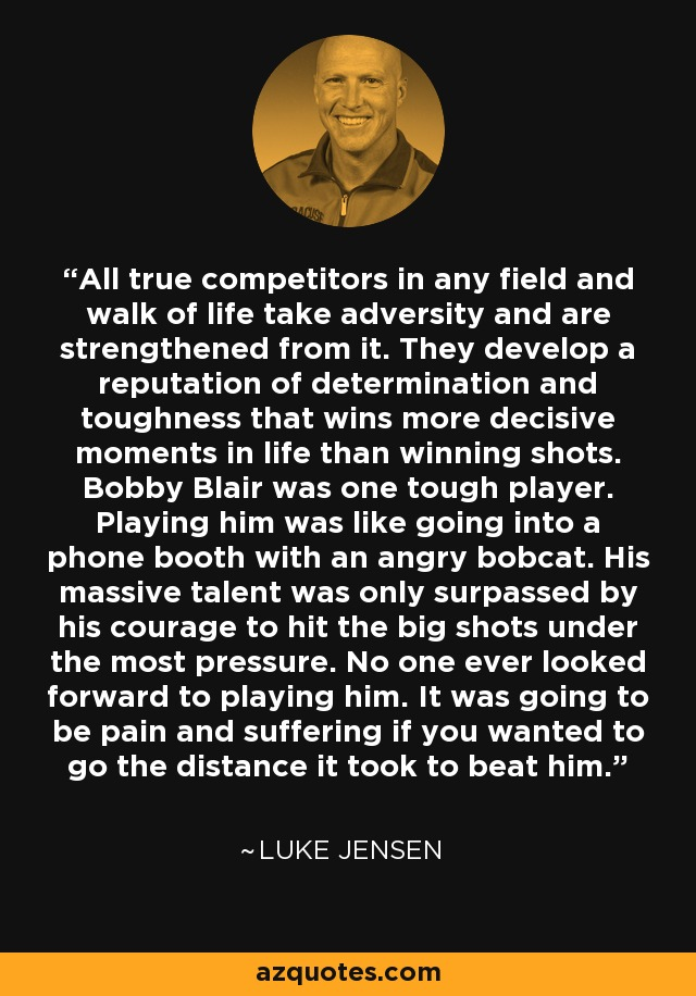 All true competitors in any field and walk of life take adversity and are strengthened from it. They develop a reputation of determination and toughness that wins more decisive moments in life than winning shots. Bobby Blair was one tough player. Playing him was like going into a phone booth with an angry bobcat. His massive talent was only surpassed by his courage to hit the big shots under the most pressure. No one ever looked forward to playing him. It was going to be pain and suffering if you wanted to go the distance it took to beat him. - Luke Jensen