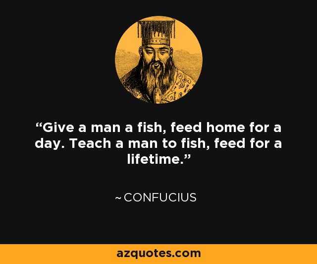 Confucius quote: Give a man a fish, feed home for a day...
