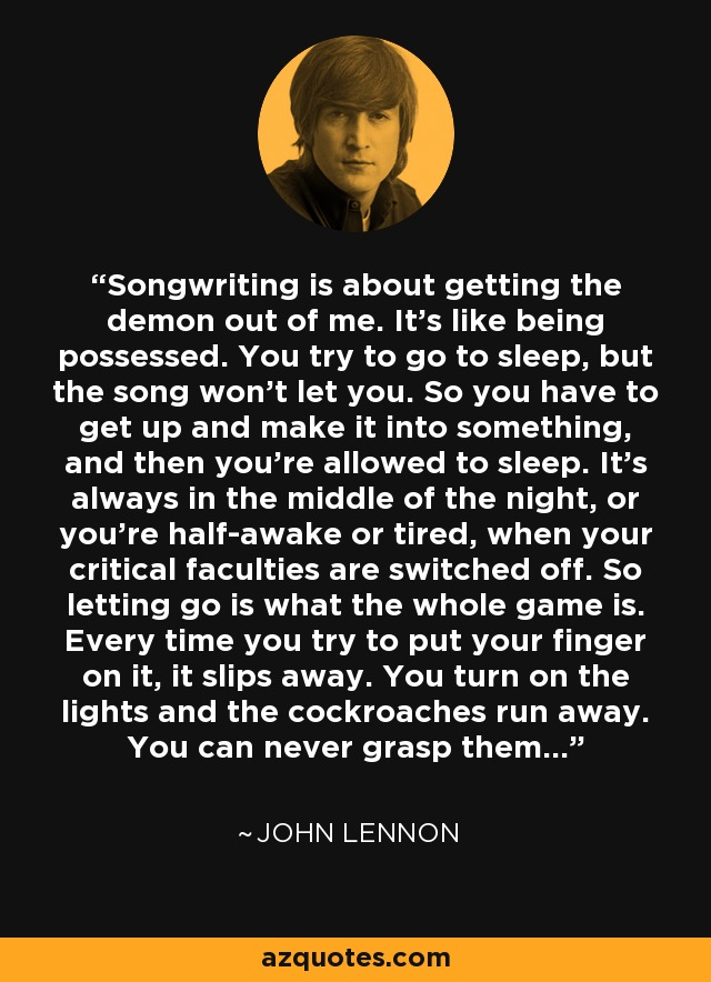 Songwriting is about getting the demon out of me. It's like being possessed. You try to go to sleep, but the song won't let you. So you have to get up and make it into something, and then you're allowed to sleep. It's always in the middle of the night, or you're half-awake or tired, when your critical faculties are switched off. So letting go is what the whole game is. Every time you try to put your finger on it, it slips away. You turn on the lights and the cockroaches run away. You can never grasp them... - John Lennon
