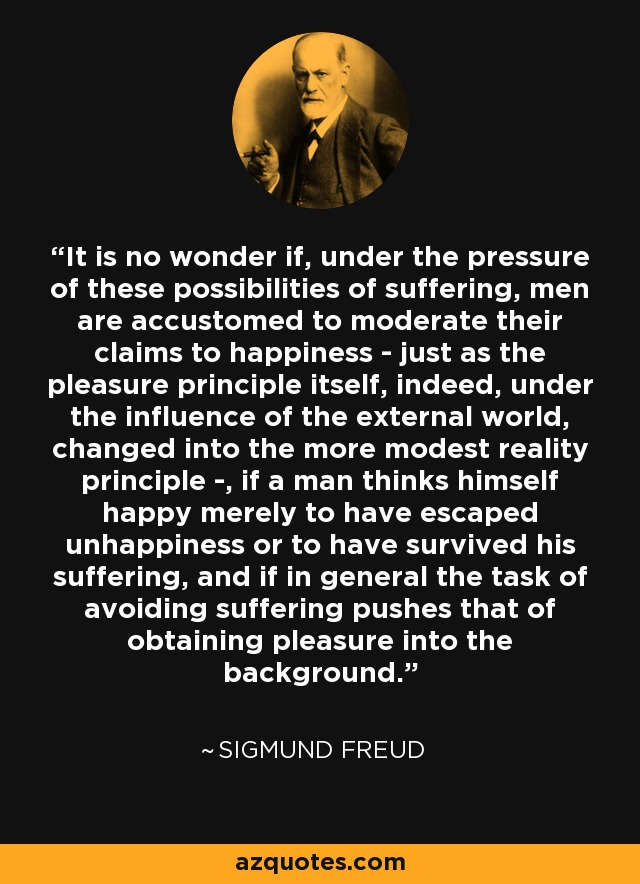 It is no wonder if, under the pressure of these possibilities of suffering, men are accustomed to moderate their claims to happiness - just as the pleasure principle itself, indeed, under the influence of the external world, changed into the more modest reality principle -, if a man thinks himself happy merely to have escaped unhappiness or to have survived his suffering, and if in general the task of avoiding suffering pushes that of obtaining pleasure into the background. - Sigmund Freud