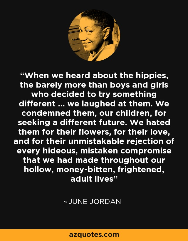 When we heard about the hippies, the barely more than boys and girls who decided to try something different ... we laughed at them. We condemned them, our children, for seeking a different future. We hated them for their flowers, for their love, and for their unmistakable rejection of every hideous, mistaken compromise that we had made throughout our hollow, money-bitten, frightened, adult lives - June Jordan