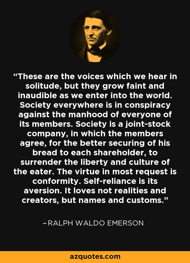 These are the voices which we hear in solitude, but they grow faint and inaudible as we enter into the world. Society everywhere is in conspiracy against the manhood of everyone of its members. Society is a joint-stock company, in which the members agree, for the better securing of his bread to each shareholder, to surrender the liberty and culture of the eater. The virtue in most request is conformity. Self-reliance is its aversion. It loves not realities and creators, but names and customs. - Ralph Waldo Emerson