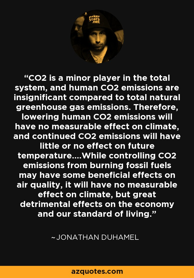 CO2 is a minor player in the total system, and human CO2 emissions are insignificant compared to total natural greenhouse gas emissions. Therefore, lowering human CO2 emissions will have no measurable effect on climate, and continued CO2 emissions will have little or no effect on future temperature....While controlling CO2 emissions from burning fossil fuels may have some beneficial effects on air quality, it will have no measurable effect on climate, but great detrimental effects on the economy and our standard of living. - Jonathan Duhamel