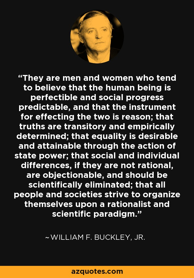 They are men and women who tend to believe that the human being is perfectible and social progress predictable, and that the instrument for effecting the two is reason; that truths are transitory and empirically determined; that equality is desirable and attainable through the action of state power; that social and individual differences, if they are not rational, are objectionable, and should be scientifically eliminated; that all people and societies strive to organize themselves upon a rationalist and scientific paradigm. - William F. Buckley, Jr.