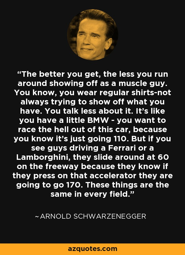 The better you get, the less you run around showing off as a muscle guy. You know, you wear regular shirts-not always trying to show off what you have. You talk less about it. It's like you have a little BMW - you want to race the hell out of this car, because you know it's just going 110. But if you see guys driving a Ferrari or a Lamborghini, they slide around at 60 on the freeway because they know if they press on that accelerator they are going to go 170. These things are the same in every field. - Arnold Schwarzenegger