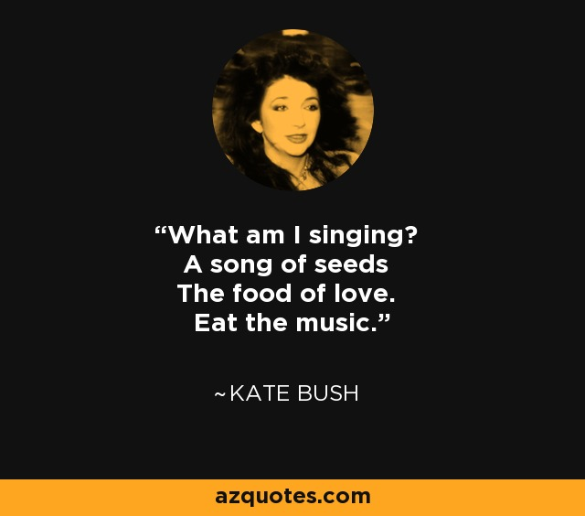 What am I singing? A song of seeds The food of love. Eat the music. - Kate Bush