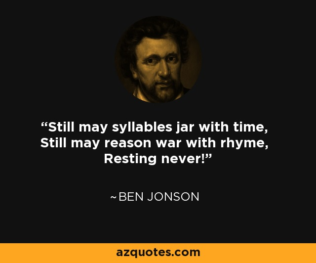 Still may syllables jar with time, Still may reason war with rhyme, Resting never! - Ben Jonson