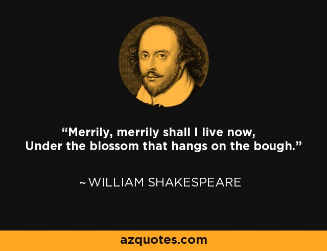 Merrily, merrily shall I live now, Under the blossom that hangs on the bough. - William Shakespeare