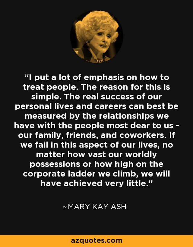 I put a lot of emphasis on how to treat people. The reason for this is simple. The real success of our personal lives and careers can best be measured by the relationships we have with the people most dear to us - our family, friends, and coworkers. If we fail in this aspect of our lives, no matter how vast our worldly possessions or how high on the corporate ladder we climb, we will have achieved very little. - Mary Kay Ash