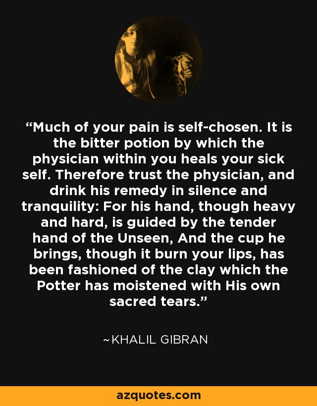 Much of your pain is self-chosen. It is the bitter potion by which the physician within you heals your sick self. Therefore trust the physician, and drink his remedy in silence and tranquility: For his hand, though heavy and hard, is guided by the tender hand of the Unseen, And the cup he brings, though it burn your lips, has been fashioned of the clay which the Potter has moistened with His own sacred tears. - Khalil Gibran