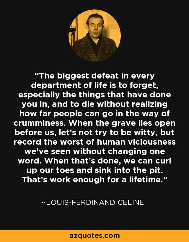 The biggest defeat in every department of life is to forget, especially the things that have done you in, and to die without realizing how far people can go in the way of crumminess. When the grave lies open before us, let's not try to be witty, but record the worst of human viciousness we've seen without changing one word. When that's done, we can curl up our toes and sink into the pit. That's work enough for a lifetime. - Louis-Ferdinand Celine