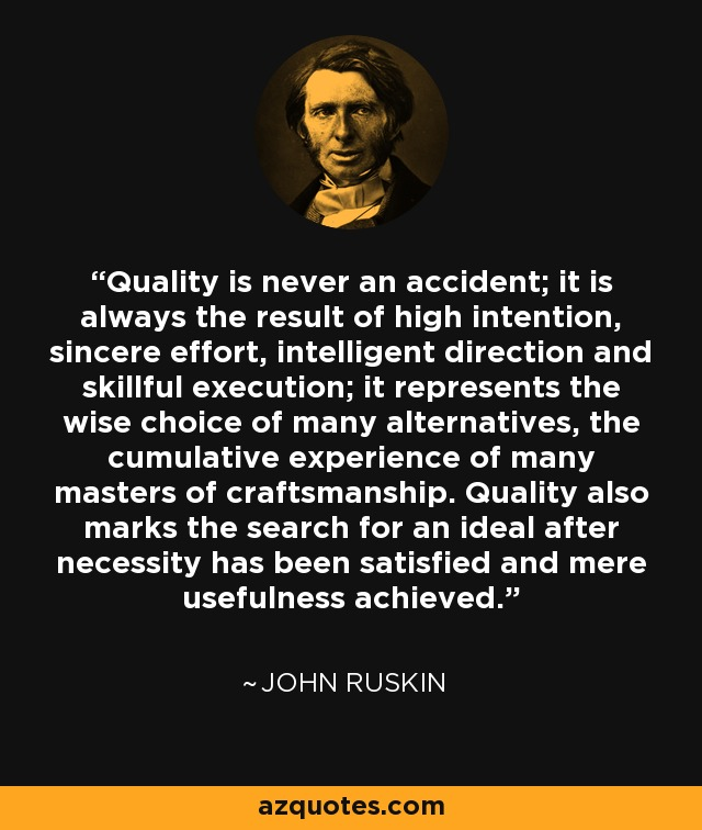 Quality is never an accident; it is always the result of high intention, sincere effort, intelligent direction and skillful execution; it represents the wise choice of many alternatives, the cumulative experience of many masters of craftsmanship. Quality also marks the search for an ideal after necessity has been satisfied and mere usefulness achieved. - John Ruskin