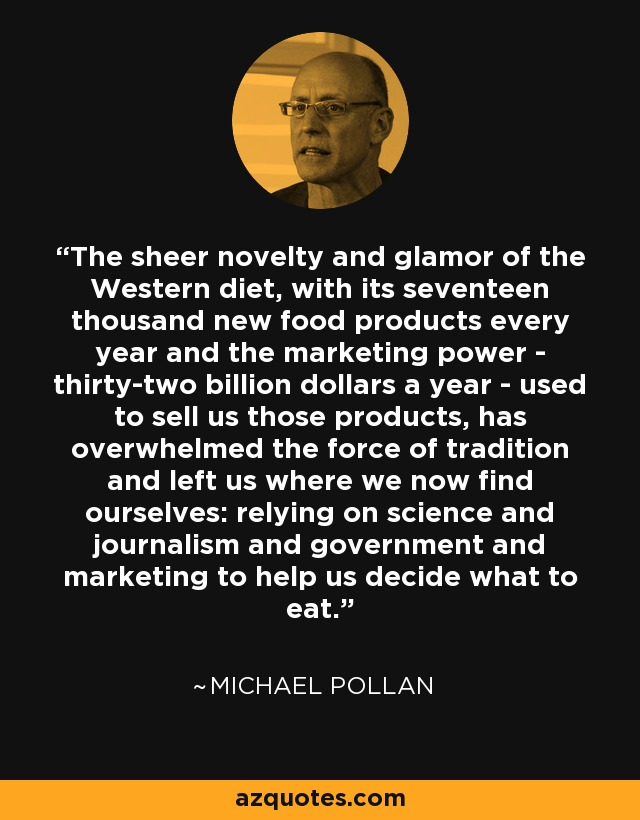 The sheer novelty and glamor of the Western diet, with its seventeen thousand new food products every year and the marketing power - thirty-two billion dollars a year - used to sell us those products, has overwhelmed the force of tradition and left us where we now find ourselves: relying on science and journalism and government and marketing to help us decide what to eat. - Michael Pollan