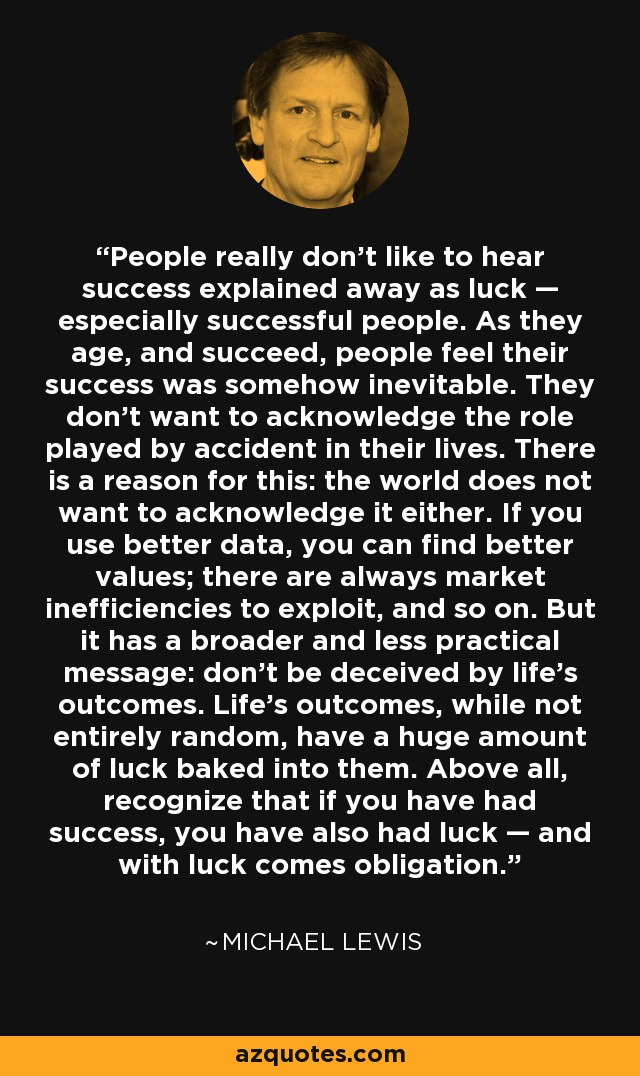 People really don't like to hear success explained away as luck, especially successful people. As they age and succeed, people feel their success was somehow inevitable. They don't want to acknowledge the role played by accident in their lives. There's a reason for this. The world doesn't want to acknowledge it either. Don't be deceived by life's outcomes. Life's outcomes, while not entirely random, have a huge amount of luck baked into them. Above all, recognize that you have had success, you have also had luck. And with luck comes obligation. - Michael Lewis