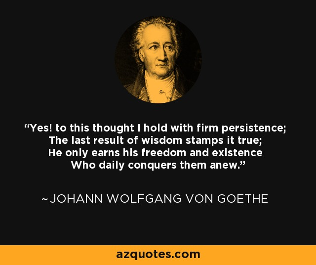 Yes! to this thought I hold with firm persistence; The last result of wisdom stamps it true; He only earns his freedom and existence Who daily conquers them anew. - Johann Wolfgang von Goethe