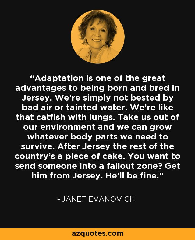 Adaptation is one of the great advantages to being born and bred in Jersey. We're simply not bested by bad air or tainted water. We're like that catfish with lungs. Take us out of our environment and we can grow whatever body parts we need to survive. After Jersey the rest of the country's a piece of cake. You want to send someone into a fallout zone? Get him from Jersey. He'll be fine. - Janet Evanovich