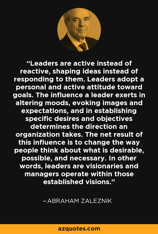 Leaders are active instead of reactive, shaping ideas instead of responding to them. Leaders adopt a personal and active attitude toward goals. The influence a leader exerts in altering moods, evoking images and expectations, and in establishing specific desires and objectives determines the direction an organization takes. The net result of this influence is to change the way people think about what is desirable, possible, and necessary. In other words, leaders are visionaries and managers operate within those established visions. - Abraham Zaleznik