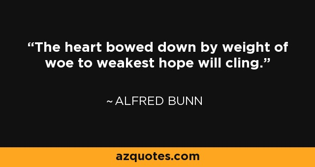 The heart bowed down by weight of woe To weakest hope will cling. - Alfred Bunn