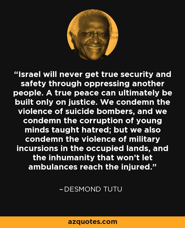 Israel will never get true security and safety through oppressing another people. A true peace can ultimately be built only on justice. We condemn the violence of suicide bombers, and we condemn the corruption of young minds taught hatred; but we also condemn the violence of military incursions in the occupied lands, and the inhumanity that won't let ambulances reach the injured. - Desmond Tutu