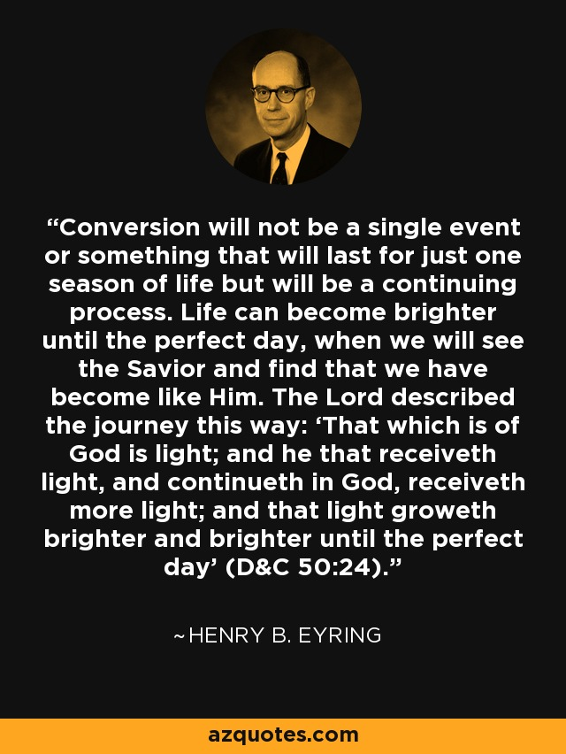 Conversion will not be a single event or something that will last for just one season of life but will be a continuing process. Life can become brighter until the perfect day, when we will see the Savior and find that we have become like Him. The Lord described the journey this way: 'That which is of God is light; and he that receiveth light, and continueth in God, receiveth more light; and that light groweth brighter and brighter until the perfect day' (D&C 50:24). - Henry B. Eyring