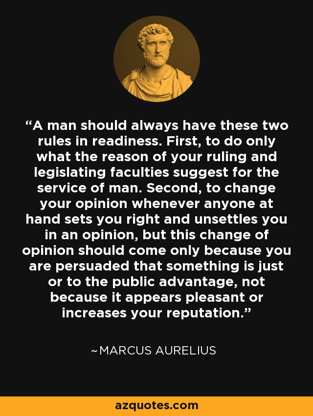A man should always have these two rules in readiness. First, to do only what the reason of your ruling and legislating faculties suggest for the service of man. Second, to change your opinion whenever anyone at hand sets you right and unsettles you in an opinion, but this change of opinion should come only because you are persuaded that something is just or to the public advantage, not because it appears pleasant or increases your reputation. - Marcus Aurelius