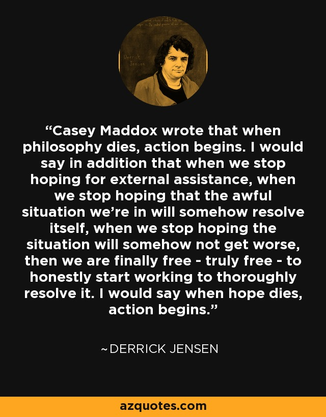 Casey Maddox wrote that when philosophy dies, action begins. I would say in addition that when we stop hoping for external assistance, when we stop hoping that the awful situation we're in will somehow resolve itself, when we stop hoping the situation will somehow not get worse, then we are finally free - truly free - to honestly start working to thoroughly resolve it. I would say when hope dies, action begins. - Derrick Jensen