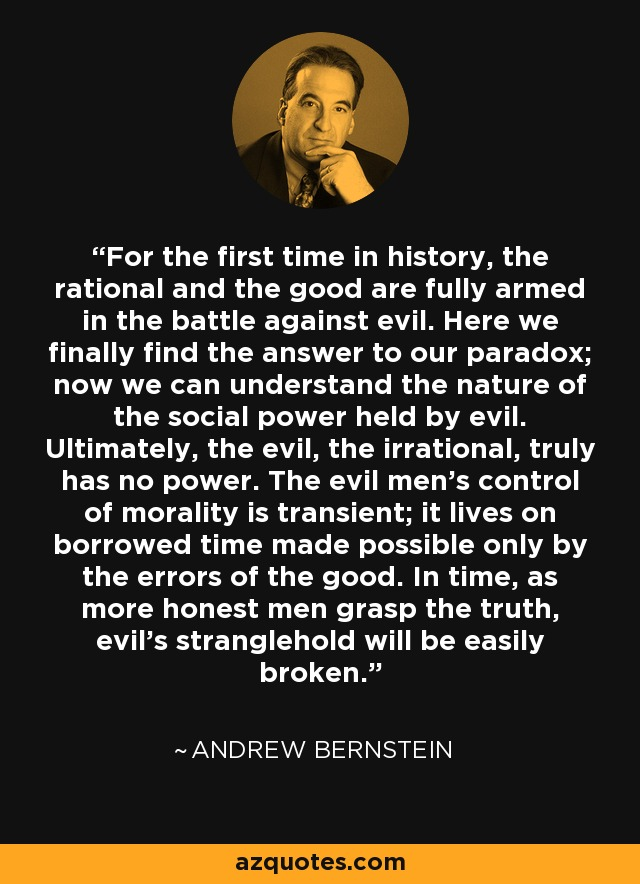 For the first time in history, the rational and the good are fully armed in the battle against evil. Here we finally find the answer to our paradox; now we can understand the nature of the social power held by evil. Ultimately, the evil, the irrational, truly has no power. The evil men's control of morality is transient; it lives on borrowed time made possible only by the errors of the good. In time, as more honest men grasp the truth, evil's stranglehold will be easily broken. - Andrew Bernstein