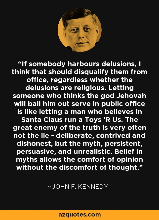 If somebody harbours delusions, I think that should disqualify them from office, regardless whether the delusions are religious. Letting someone who thinks the god Jehovah will bail him out serve in public office is like letting a man who believes in Santa Claus run a Toys 'R Us. The great enemy of the truth is very often not the lie - deliberate, contrived and dishonest, but the myth, persistent, persuasive, and unrealistic. Belief in myths allows the comfort of opinion without the discomfort of thought. - John F. Kennedy