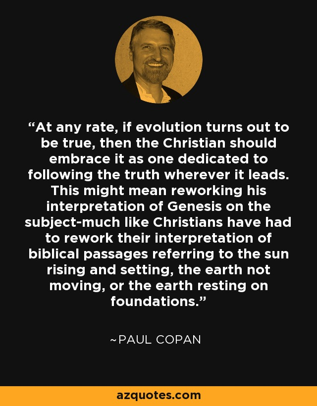At any rate, if evolution turns out to be true, then the Christian should embrace it as one dedicated to following the truth wherever it leads. This might mean reworking his interpretation of Genesis on the subject-much like Christians have had to rework their interpretation of biblical passages referring to the sun rising and setting, the earth not moving, or the earth resting on foundations. - Paul Copan