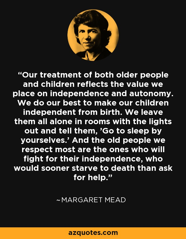 Our treatment of both older people and children reflects the value we place on independence and autonomy. We do our best to make our children independent from birth. We leave them all alone in rooms with the lights out and tell them, 'Go to sleep by yourselves.' And the old people we respect most are the ones who will fight for their independence, who would sooner starve to death than ask for help. - Margaret Mead