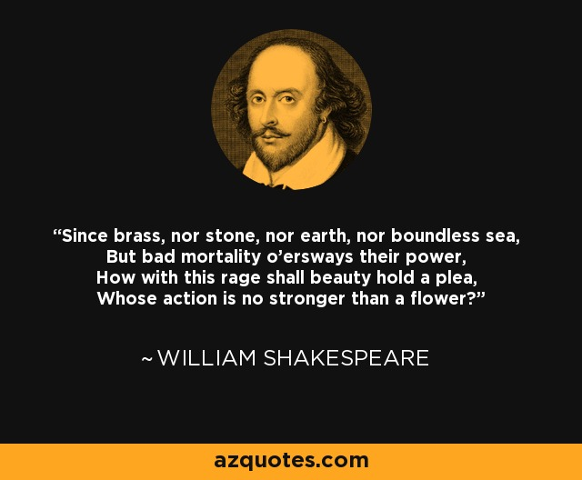 Since brass, nor stone, nor earth, nor boundless sea, But bad mortality o'ersways their power, How with this rage shall beauty hold a plea, Whose action is no stronger than a flower? - William Shakespeare