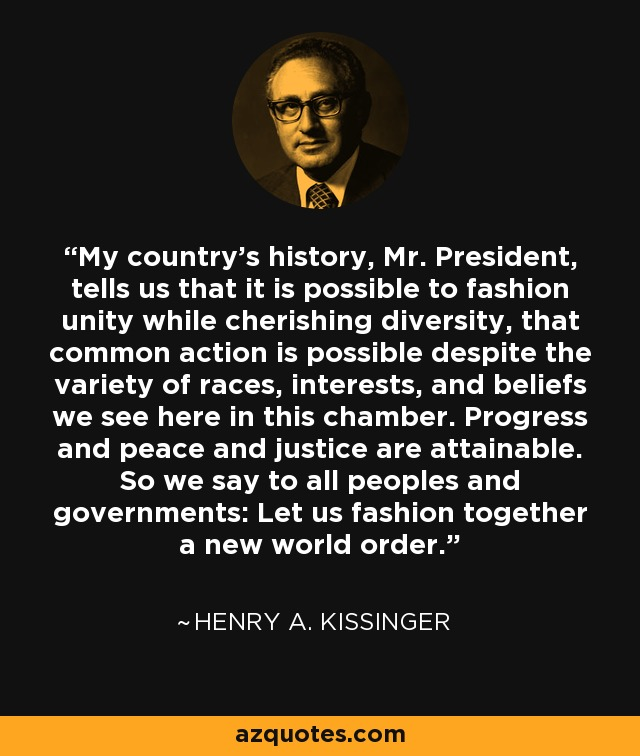 My country's history, Mr. President, tells us that it is possible to fashion unity while cherishing diversity, that common action is possible despite the variety of races, interests, and beliefs we see here in this chamber. Progress and peace and justice are attainable. So we say to all peoples and governments: Let us fashion together a new world order. - Henry A. Kissinger