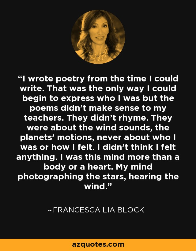 I wrote poetry from the time I could write. That was the only way I could begin to express who I was but the poems didn't make sense to my teachers. They didn't rhyme. They were about the wind sounds, the planets' motions, never about who I was or how I felt. I didn't think I felt anything. I was this mind more than a body or a heart. My mind photographing the stars, hearing the wind. - Francesca Lia Block