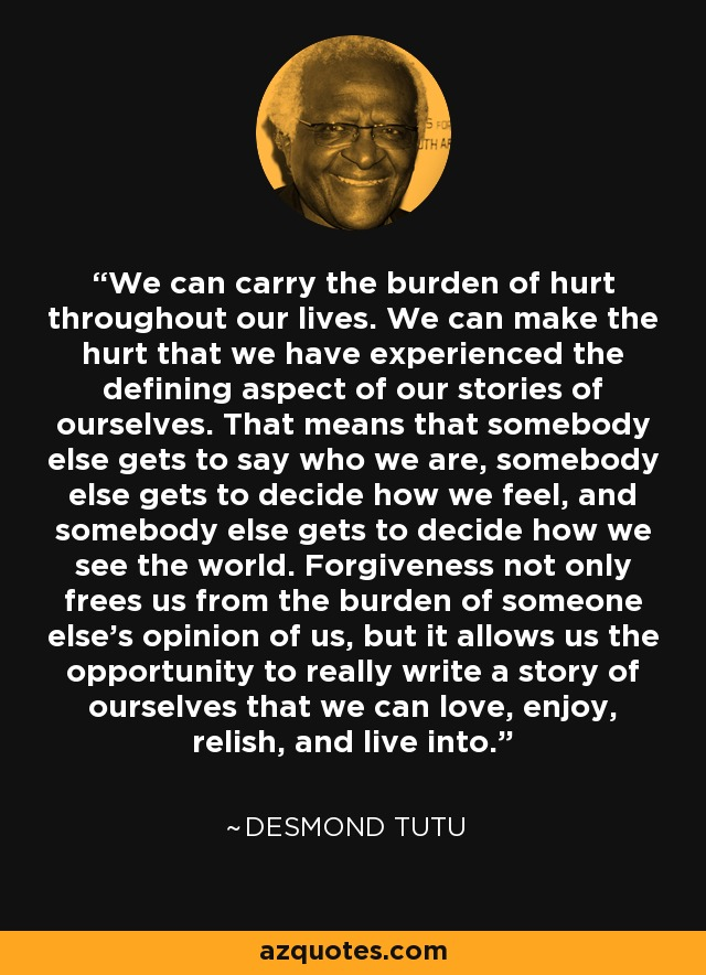 We can carry the burden of hurt throughout our lives. We can make the hurt that we have experienced the defining aspect of our stories of ourselves. That means that somebody else gets to say who we are, somebody else gets to decide how we feel, and somebody else gets to decide how we see the world. Forgiveness not only frees us from the burden of someone else's opinion of us, but it allows us the opportunity to really write a story of ourselves that we can love, enjoy, relish, and live into. - Desmond Tutu