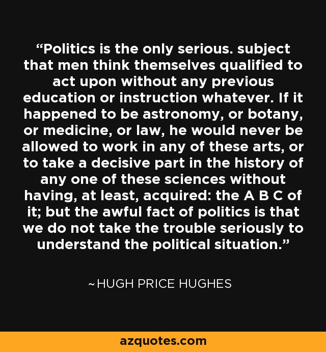 Politics is the only serious. subject that men think themselves qualified to act upon without any previous education or instruction whatever. If it happened to be astronomy, or botany, or medicine, or law, he would never be allowed to work in any of these arts, or to take a decisive part in the history of any one of these sciences without having, at least, acquired: the A B C of it; but the awful fact of politics is that we do not take the trouble seriously to understand the political situation. - Hugh Price Hughes