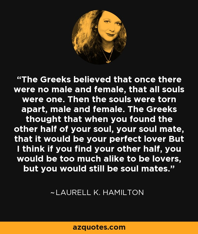 The Greeks believed that once there were no male and female, that all souls were one. Then the souls were torn apart, male and female. The Greeks thought that when you found the other half of your soul, your soul mate, that it would be your perfect lover But I think if you find your other half, you would be too much alike to be lovers, but you would still be soul mates. - Laurell K. Hamilton
