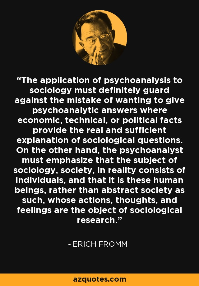 The application of psychoanalysis to sociology must definitely guard against the mistake of wanting to give psychoanalytic answers where economic, technical, or political facts provide the real and sufficient explanation of sociological questions. On the other hand, the psychoanalyst must emphasize that the subject of sociology, society, in reality consists of individuals, and that it is these human beings, rather than abstract society as such, whose actions, thoughts, and feelings are the object of sociological research. - Erich Fromm